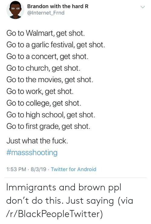 Festival: Brandon with the hard R  @Internet_Frnd  Go to Walmart, get shot.  Go to a garlic festival, get shot.  Go to a concert, get shot.  Go to church, get shot.  Go to the movies, get shot  Go to work, get shot.  Go to college, get shot.  Go to high school, get shot.  Go to first grade, get shot.  Just what the fuck.  #massshooting  1:53 PM 8/3/19 Twitter for Android Immigrants and brown ppl don't do this. Just saying (via /r/BlackPeopleTwitter)