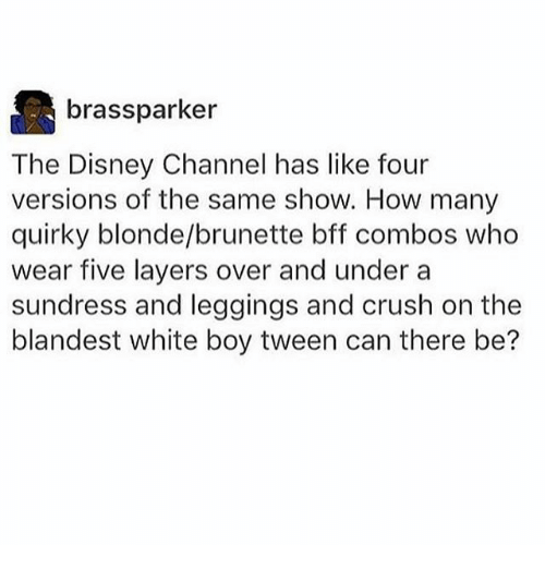 Combos: brassparker  The Disney Channel has like four  versions of the same show. How many  quirky blonde/brunette bff combos who  wear five layers over and under a  sundress and leggings and crush on the  blandest white boy tween can there be?