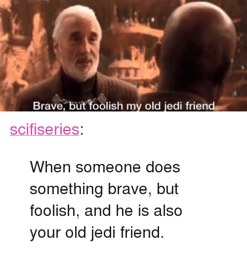"foolish: Brave, but foolish my old jedi friend <p><a href=""http://scifiseries.tumblr.com/post/172391004417/when-someone-does-something-brave-but-foolish"" class=""tumblr_blog"">scifiseries</a>:</p><blockquote><p>When someone does something brave, but foolish, and he is also your old jedi friend.</p></blockquote>"