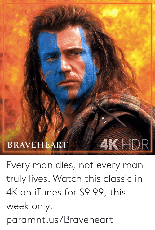 Every Man: BRAVEHEART AK NOR Every man dies, not every man truly lives. Watch this classic in 4K on iTunes for $9.99, this week only. paramnt.us/Braveheart