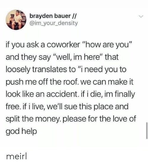 "God, Love, and Money: brayden bauer //  @im your density  if you ask a coworker ""how are you""  and they say ""well, im here"" that  loosely translates to ""i need you to  push me off the roof. we can make it  look like an accident. if i die, im finally  free. if i live, we'll sue this place and  split the money.please for the love of  god help meirl"