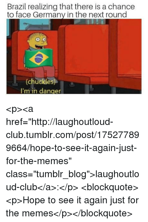 """Club, Memes, and Tumblr: Brazil realizing that there is a chance  to face Germany in the next round  (chuckles  I'm in danger <p><a href=""""http://laughoutloud-club.tumblr.com/post/175277899664/hope-to-see-it-again-just-for-the-memes"""" class=""""tumblr_blog"""">laughoutloud-club</a>:</p>  <blockquote><p>Hope to see it again just for the memes</p></blockquote>"""