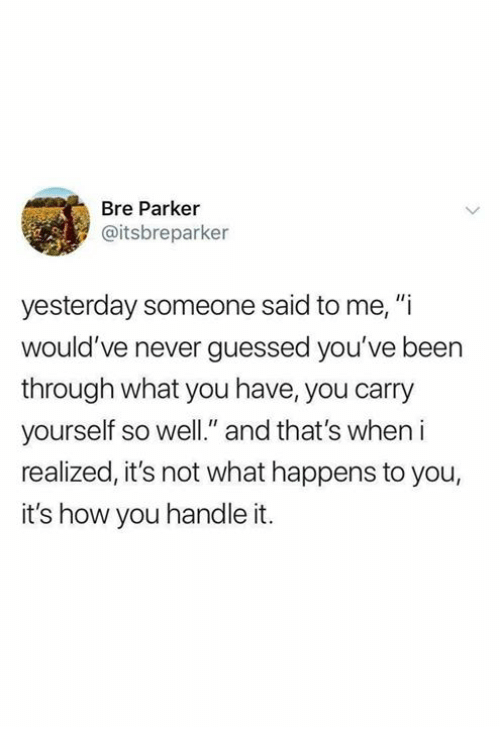 "Never, Been, and How: Bre Parker  @itsbreparker  yesterday someone said to me, ""i  would've never guessed you've been  through what you have, you carry  yourself so well."" and that's when i  realized, it's not what happens to you,  it's how you handle it."