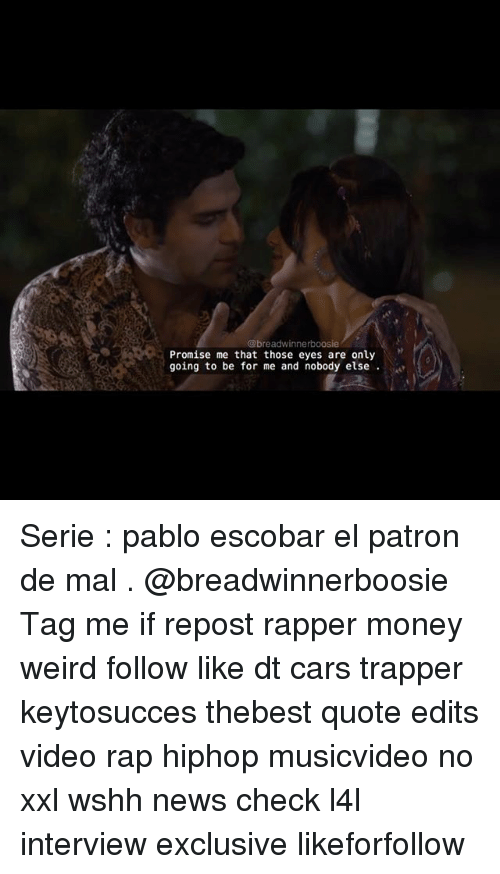 Patrone: @breadwinnerboosie  Promise me that those eyes are only  going to be for me and nobody else Serie : pablo escobar el patron de mal . @breadwinnerboosie Tag me if repost rapper money weird follow like dt cars trapper keytosucces thebest quote edits video rap hiphop musicvideo no xxl wshh news check l4l interview exclusive likeforfollow