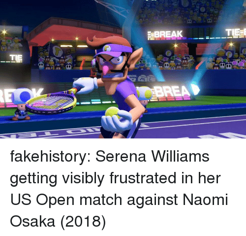 Brea: BREAK  BREA fakehistory:  Serena Williams getting visibly frustrated in her US Open match against Naomi Osaka (2018)