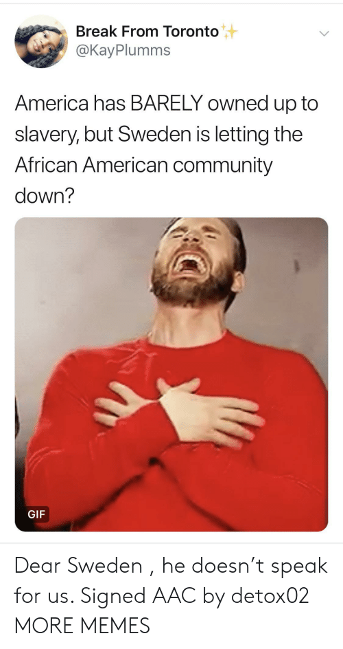 Toronto: Break From Toronto  @KayPlumms  America has BARELY owned up to  slavery, but Sweden is letting the  African American community  down?  GIF Dear Sweden , he doesn't speak for us. Signed AAC by detox02 MORE MEMES