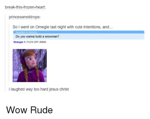 Do You Wanna Build: break-this-frozen-heart:  princess meldrops  So I went on Omegle last night with cute intentions, and...  Do you wanna build a snowman?  Stranger 1: FUCK OFF ANNA  i laughed way too hard jesus christ Wow Rude