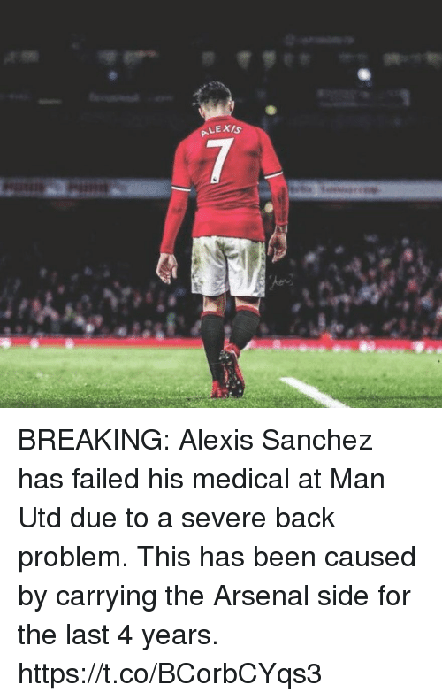 Alexis Sanchez: BREAKING: Alexis Sanchez has failed his medical at Man Utd due to a severe back problem. This has been caused by carrying the Arsenal side for the last 4 years. https://t.co/BCorbCYqs3