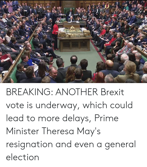 Dank, Brexit, and 🤖: BREAKING: ANOTHER Brexit vote is underway, which could lead to more delays, Prime Minister Theresa May's resignation and even a general election