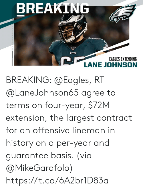 Per: BREAKING  BAGLES  EAGLES EXTENDING  LANE JOHNSON BREAKING: @Eagles, RT @LaneJohnson65 agree to terms on four-year, $72M extension, the largest contract for an offensive lineman in history on a per-year and guarantee basis. (via @MikeGarafolo) https://t.co/6A2br1D83a