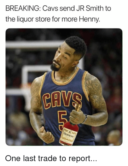 Cavs, J.R. Smith, and Liquor Store: BREAKING: Cavs send JR Smith to  the liquor store for more Henny.  S) One last trade to report...