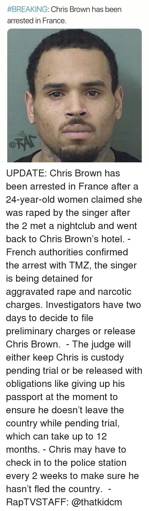 Chris Brown, Memes, and Police:  #BREAKING: Chris Brown has been  arrested in France UPDATE: Chris Brown has been arrested in France after a 24-year-old women claimed she was raped by the singer after the 2 met a nightclub and went back to Chris Brown's hotel.⁣ -⁣ French authorities confirmed the arrest with TMZ, the singer is being detained for aggravated rape and narcotic charges. Investigators have two days to decide to file preliminary charges or release Chris Brown. ⁣ -⁣ The judge will either keep Chris is custody pending trial or be released with obligations like giving up his passport at the moment to ensure he doesn't leave the country while pending trial, which can take up to 12 months.⁣ -⁣ Chris may have to check in to the police station every 2 weeks to make sure he hasn't fled the country. ⁣ -⁣ RapTVSTAFF: @thatkidcm
