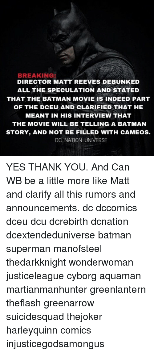 Matt Reeves: BREAKING:  DIRECTOR MATT REEVES DEBUNKED  ALL THE SPECULATION AND STATED  THAT THE BATMAN MOVIE IS INDEED PART  OF THE DCEU AND CLARIFIED THAT HE  MEANT IN HIS INTERVIEW THAT  THE MOVIE WILL BE TELLING A BATMAN  STORY, AND NOT BE FILLED WITH CAMEOS.  DC NATION UNIVERSE YES THANK YOU. And Can WB be a little more like Matt and clarify all this rumors and announcements. dc dccomics dceu dcu dcrebirth dcnation dcextendeduniverse batman superman manofsteel thedarkknight wonderwoman justiceleague cyborg aquaman martianmanhunter greenlantern theflash greenarrow suicidesquad thejoker harleyquinn comics injusticegodsamongus