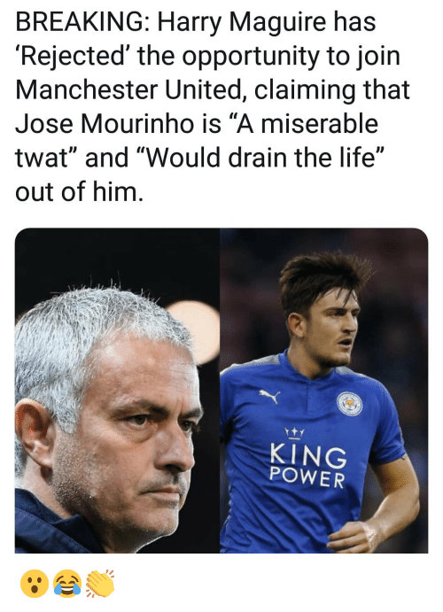 "Life, Memes, and Manchester United: BREAKING: Harry Maguire has  'Rejected' the opportunity to join  Manchester United, claiming that  Jose Mourinho is ""A miserable  twat"" and ""Would drain the life""  out of him  KING  POWER 😮😂👏"
