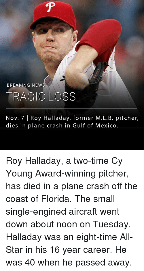 All Star, Memes, and Florida: BREAKING NEW  TRAGIC LOSS  Nov. 7 |Roy Halladay, former M.L.B. pitcher,  dies in plane crash in Gulf of Mexico Roy Halladay, a two-time Cy Young Award-winning pitcher, has died in a plane crash off the coast of Florida. The small single-engined aircraft went down about noon on Tuesday. Halladay was an eight-time All-Star in his 16 year career. He was 40 when he passed away.