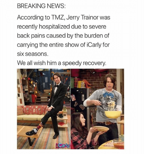iCarly: BREAKING NEWS  According to TMZ, Jerry Trainor was  recently hospitalized due to severe  back pains caused by the burden of  carrying the entire show of iCarly for  SIx seasons  We all wish him a speedy recovery  Carty