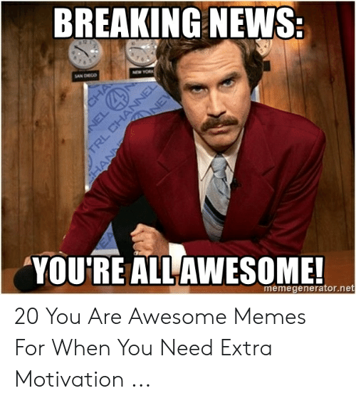 You Re Meme: BREAKING NEWS  AN DHECO  YOURE ALLAWESOME  memegenerator.net 20 You Are Awesome Memes For When You Need Extra Motivation ...