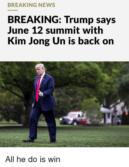 Kim Jong-Un, Memes, and News: BREAKING NEWS  BREAKING: Trump says  June 12 summit with  Kim Jong Un is back on All he do is win