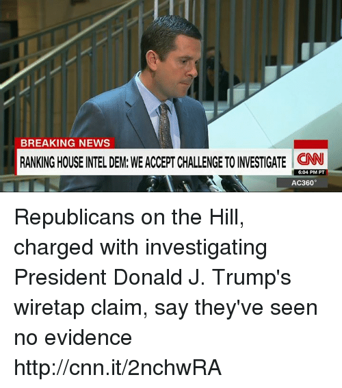 ac360: BREAKING NEWS  IIRANKINGHOUSE NTELDEM: WEACCERT CHALLENGETOINVESTIGATE CNN  6:04 PM PT  AC360° Republicans on the Hill, charged with investigating President Donald J. Trump's wiretap claim, say they've seen no evidence http://cnn.it/2nchwRA