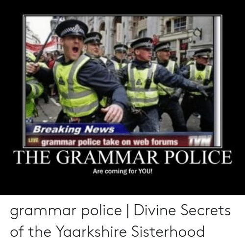 Grammar Police Meme: Breaking News  IVE grammar police take on web forums  THE GRAMMAR POLICE  Are coming for YOU! grammar police | Divine Secrets of the Yaarkshire Sisterhood
