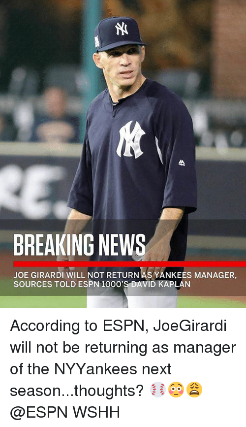 Kaplan: BREAKING NEWS  JOE GIRARDI WILL NOT RETURN AS YANKEES MANAGER,  SOURCES TOLD ESPN 1O00'S DAVID KAPLAN According to ESPN, JoeGirardi will not be returning as manager of the NYYankees next season...thoughts? ⚾️😳😩 @ESPN WSHH