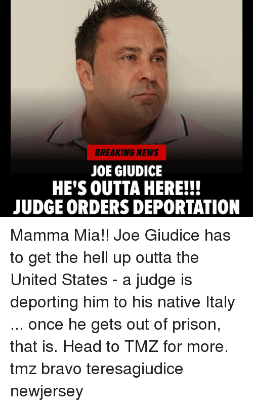 Deportation: BREAKING NEWS  JOE GIUDICE  HE'S OUTTA HERE!!!  JUDGE ORDERS DEPORTATION Mamma Mia!! Joe Giudice has to get the hell up outta the United States - a judge is deporting him to his native Italy ... once he gets out of prison, that is. Head to TMZ for more. tmz bravo teresagiudice newjersey