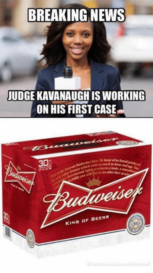 aven: BREAKING NEWS  JUDGE KAVANAUGH IS WORKING  ON HIS FIRST CASE  ₩30  mach to breur and  er breweru  God n no other ber a  aven  KING OF BEERS