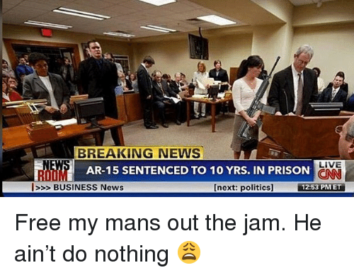 Memes, News, and Politics: BREAKING NEWS  LIVE  AR-15 SENTENCED TO 10 YRS. IN PRISON  ROOM  l>>> BUSINESS News  [next: politics]  12:53 PMET Free my mans out the jam. He ain't do nothing 😩