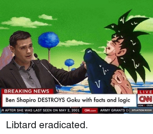 Facts, Goku, and Logic: BREAKING NEWS  LIVE  Ben Shapiro DESTROYS Goku with facts and logic CN  DOW -170,69  R AFTER SHE WAS LAST SEEN ON MAY 2, 2001 CW.com ARMY GRANTS DI SITUATION ROOM