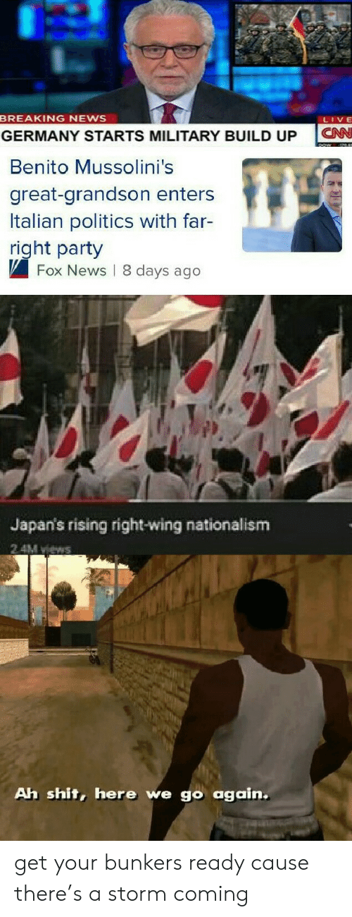 News Live: BREAKING NEWS  LIVE  CN  GERMANY STARTS MILITARY BUILD UP  Benito Mussolini's  great-grandson enters  Italian politics with far-  right party  Fox News 8 days ago  Japan's rising right-wing nationalism  2 4M views  Ah shit, here we go again. get your bunkers ready cause there's a storm coming