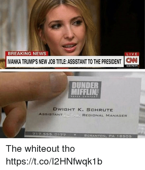 News, Breaking News, and Live: BREAKING NEWS  LIVE  VANKA TRUMPS NEW JOBTITLE: ASSISTANT TO THE PRESIDENT C  4:32 PM PT  DUNDER  MIFFLIN  DWIGHT K. SCHRUTE  ASSISTANTREaio  REGIONAL MANAGER  717.555.0172  SCRANTON, PA 18505 The whiteout tho https://t.co/I2HNfwqk1b