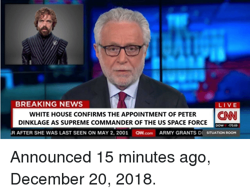 dow: BREAKING NEWS  LIVE  WHITE HOUSE CONFIRMS THE APPOINTMENT OF PETER CNN  DINKLAGE AS SUPREME COMMANDER OF THE US SPACE FORCE  DOW-170.69  R AFTER SHE WAS LAST SEEN ON MAY 2, 2001 N.com ARMY GRANTS DI SITUATION ROOM Announced 15 minutes ago, December 20, 2018.