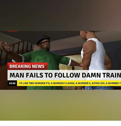 Number 9: BREAKING NEWS  MAN FAILS TO FOLLOW DAMN TRAIN  ID LIKE TWO NUMBER 9'S; A NUMBER 9 LARGE; A NUMBER 6, EXTRA DIP; A NUMBER 7  10:26