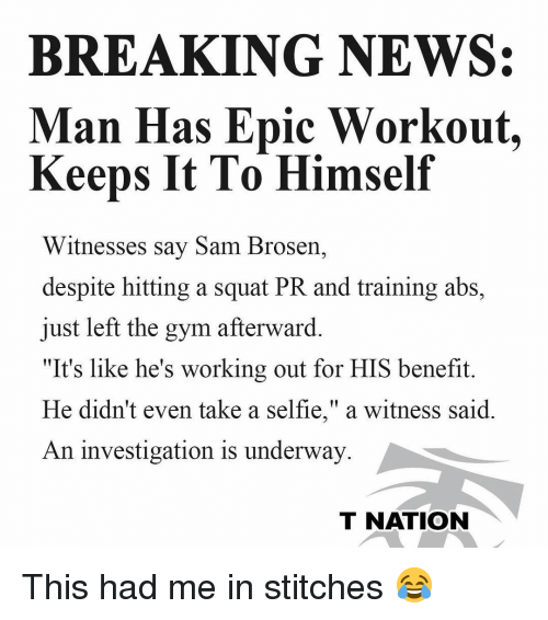"""Gym, Memes, and News: BREAKING NEWS:  Man Has Epic Workout.  Keeps It To Himself  Witnesses say Sam Brosern,  despite hitting a squat PR and training abs,  just left the gym afterward.  """"It's like he's working out for HIS benefit.  He didn't even take a selfie,"""" a witness said  An investigation is underway  T NATION This had me in stitches 😂"""