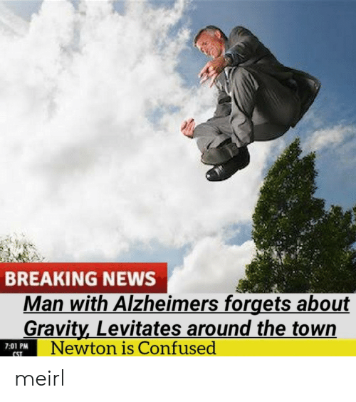 newton: BREAKING NEWS  Man with Alzheimers forgets about  Gravity,Levitates around the town  Newton is Confused  7:01 PM  CST meirl