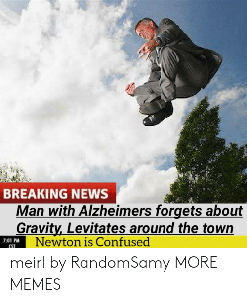 newton: BREAKING NEWS  Man with Alzheimers forgets about  Gravity,Levitates around the town  Newton is Confused  7:01 PM  CST meirl by RandomSamy MORE MEMES