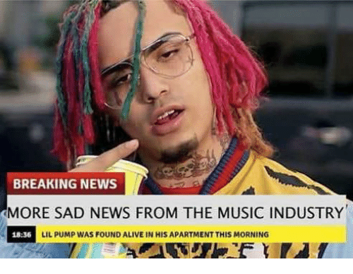 Alive, Memes, and Music: BREAKING NEWS  MORE SAD NEWS FROM THE MUSIC INDUSTRY  18:36  LIL PUMP WAS FOUND ALIVE IN HIS APARTMENT THIS MORNING