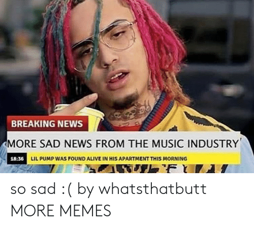 Alive, Dank, and Memes: BREAKING NEWS  MORE SAD NEWS FROM THE MUSIC INDUSTRY  18:36 LIL PUMP WAS FOUND ALIVE IN HIS APARTMENT THIS MORNING  F so sad :( by whatsthatbutt MORE MEMES