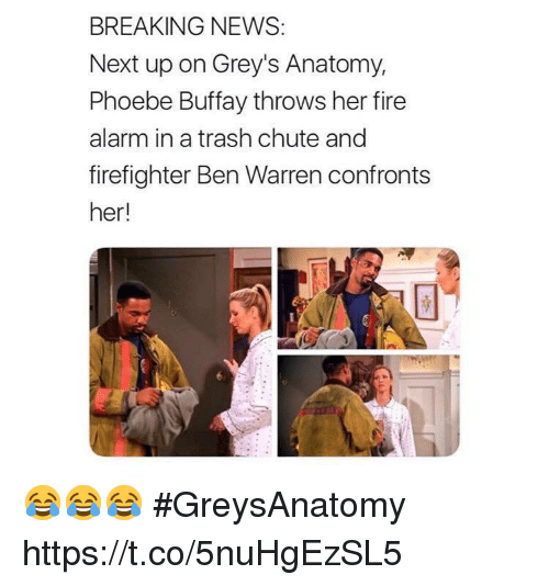 Phoebe Buffay: BREAKING NEWS:  Next up on Grey's Anatomy,  Phoebe Buffay throws her fire  alarm in a trash chute and  firefighter Ben Warren confronts  her! 😂😂😂 #GreysAnatomy https://t.co/5nuHgEzSL5