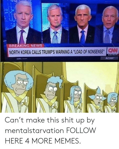 """ac360: BREAKING NEWS  NORTH KOREA CALLS TRUMP'S WARNING A """"LOAD OF NONSENSE""""IG  V  AS PM PT  AC360 Can't make this shit up by mentalstarvation FOLLOW HERE 4 MORE MEMES."""
