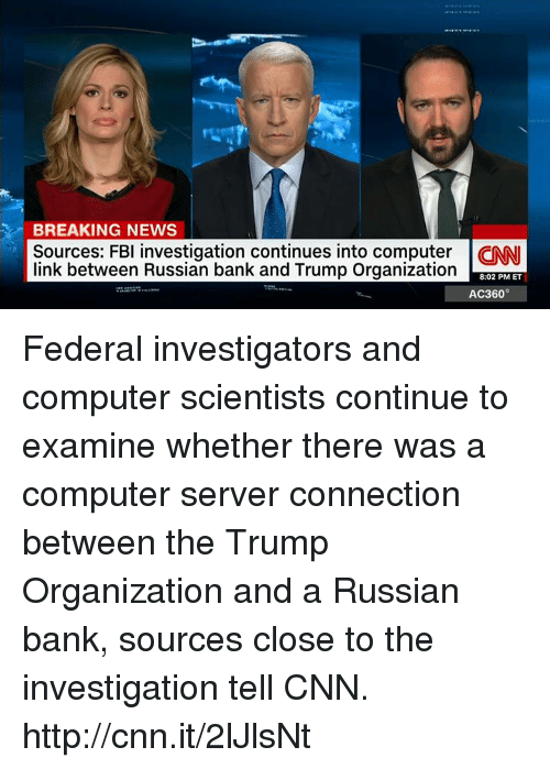 ac360: BREAKING NEWS  Sources: FBI investigation continues into computer CNN  link between Russian bank and Trump Organization  8:02 PM ET  AC360° Federal investigators and computer scientists continue to examine whether there was a computer server connection between the Trump Organization and a Russian bank, sources close to the investigation tell CNN. http://cnn.it/2lJlsNt