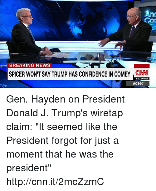 """ac360: BREAKING NEWS  SPICER WONT SAYTRUMP HAS CONFIDENCE IN COMEY CNN  8:11 PM ET  AC360° Gen. Hayden on President Donald J. Trump's wiretap claim: """"It seemed like the President forgot for just a moment that he was the president"""" http://cnn.it/2mcZzmC"""