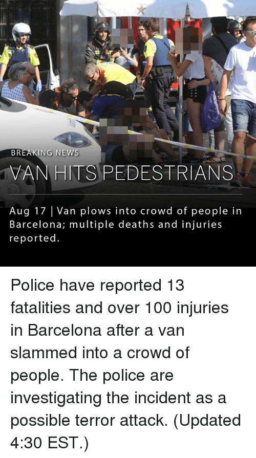 Vanning: BREAKING NEWS  VANHITS PEDESTRIANS  Aug 17 Van plows into crowd of people in  Barcelona; multiple deaths and injuries  reported Police have reported 13 fatalities and over 100 injuries in Barcelona after a van slammed into a crowd of people. The police are investigating the incident as a possible terror attack. (Updated 4:30 EST.)