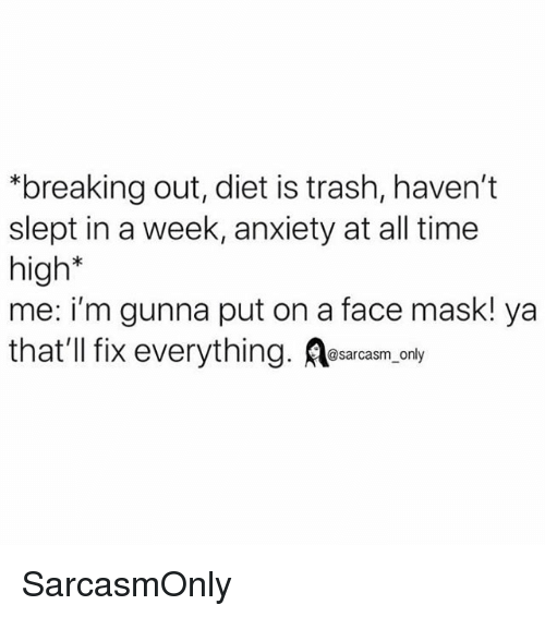 Funny, Memes, and Trash: *breaking out, diet is trash, haven't  slept in a week, anxiety at all time  high*  me: i'm gunna put on a face mask! ya  that'Il fix everything. osarcasm onty SarcasmOnly