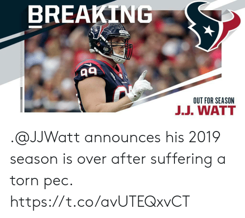 watt: BREAKING  OUT FOR SEASON  J.J. WATT .@JJWatt announces his 2019 season is over after suffering a torn pec. https://t.co/avUTEQxvCT