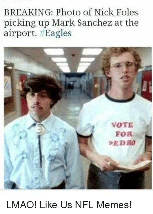 Philadelphia Eagles, Lmao, and Memes: BREAKING: Photo of Nick Foles  picking up Mark Sanchez at the  airport. #Eagles  VOTE  FOR  PEDRO LMAO!  Like Us NFL Memes!