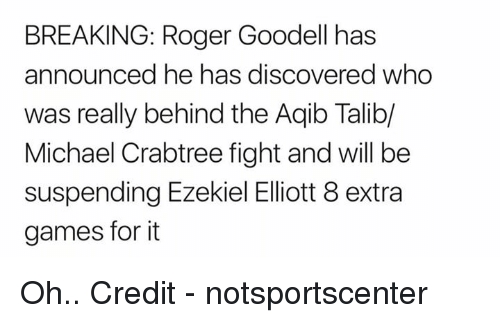 ezekiel: BREAKING: Roger Goodell has  announced he has discovered who  was really behind the Aqib Talib/  Michael Crabtree fight and will be  suspending Ezekiel Eliott 8 extra  games for it Oh..  Credit - notsportscenter