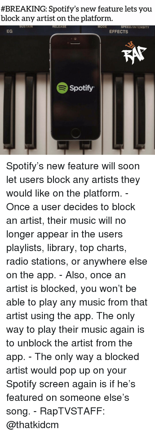intensity:  #BREAKING: Spotify's new feature lets you  block any artist on the platform.  SUSTAIN  RELEASE  MODE  SPEED/INTENSITY  EG  EFFECTS  Spotify Spotify's new feature will soon let users block any artists they would like on the platform. - Once a user decides to block an artist, their music will no longer appear in the users playlists, library, top charts, radio stations, or anywhere else on the app. - Also, once an artist is blocked, you won't be able to play any music from that artist using the app. The only way to play their music again is to unblock the artist from the app. - The only way a blocked artist would pop up on your Spotify screen again is if he's featured on someone else's song. - RapTVSTAFF: @thatkidcm