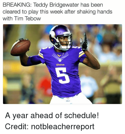 teddy bridgewater: BREAKING: Teddy Bridgewater has been  cleared to play this week after shaking hands  with Tim Tebow A year ahead of schedule!  Credit: notbleacherreport