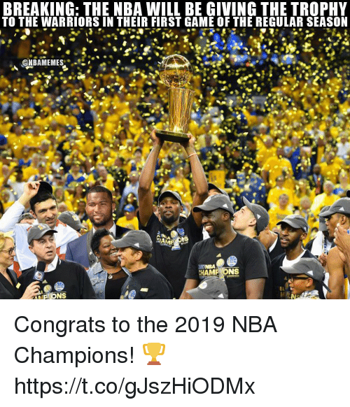 Nba, Game, and Warriors: BREAKING: THE NBA WILL BE GIVING THE TROPHY  TO THE WARRIORS IN THEIR FIRST GAME OF THE REGULAR SEASO  HAMP ONS Congrats to the 2019 NBA Champions! 🏆 https://t.co/gJszHiODMx